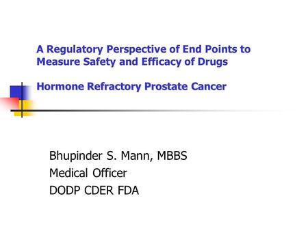 Hormone Refractory Prostate Cancer A Regulatory Perspective of End Points to Measure Safety and Efficacy of Drugs Hormone Refractory Prostate Cancer Bhupinder.