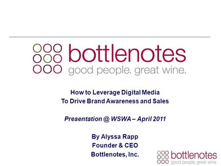 How to Leverage Digital Media To Drive Brand Awareness and Sales WSWA – April 2011 By Alyssa Rapp Founder & CEO Bottlenotes, Inc.