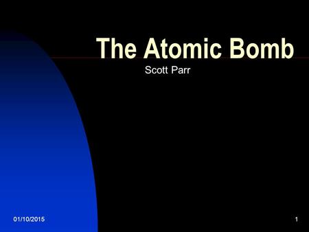 01/10/20151 The Atomic Bomb Scott Parr. 01/10/20152 The Theory of the Bomb On August 2, 1939 Albert Einstein wrote a letter to President Roosevelt telling.