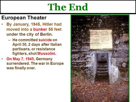 The End European Theater By January, 1945, Hitler had moved into a bunker 55 feet under the city of Berlin. –He committed suicide on April 30, 2 days after.