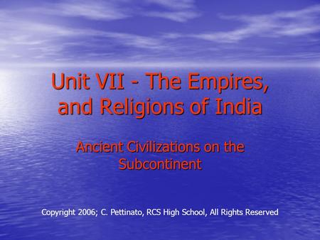 Unit VII - The Empires, and Religions of India Ancient Civilizations on the Subcontinent Copyright 2006; C. Pettinato, RCS High School, All Rights Reserved.