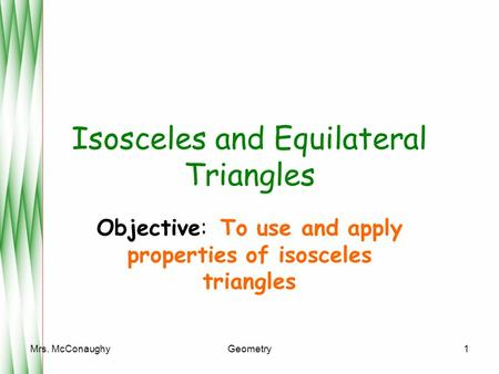 Mrs. McConaughyGeometry1 Isosceles and Equilateral Triangles Objective: To use and apply properties of isosceles triangles.