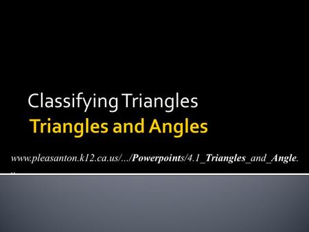Classifying Triangles www.pleasanton.k12.ca.us/.../Powerpoints/4.1_Triangles_and_Angle...