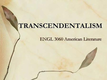 TRANSCENDENTALISM ENGL 3060 American Literature. Regionally located in Boston and Concord, Massachusetts. Religious, philosophical and literary movement.