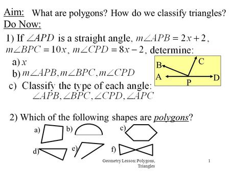 1Geometry Lesson: Polygons, Triangles Aim: Do Now: 2) Which of the following shapes are polygons? e) a) b) c) d) f) What are polygons? How do we classify.
