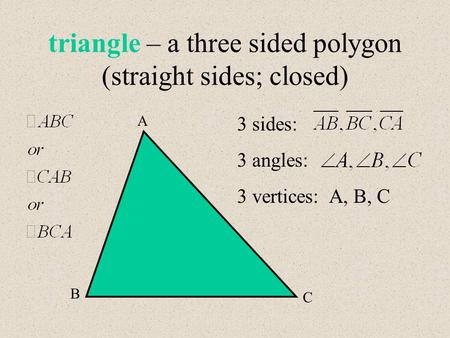Triangle – a three sided polygon (straight sides; closed) A B C 3 sides: 3 angles: 3 vertices: A, B, C.