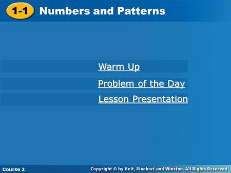Course 2 1-1 Numbers and Patterns 1-1 Numbers and Patterns Course 2 Warm Up Warm Up Problem of the Day Problem of the Day Lesson Presentation Lesson Presentation.