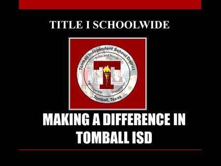 MAKING A DIFFERENCE IN TOMBALL ISD TITLE I SCHOOLWIDE.