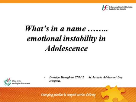 What's in a name …….. emotional instability in Adolescence Demelza Heneghan CNM 2 St. Josephs Adolescent Day Hospital,Demelza Heneghan CNM 2 St. Josephs.