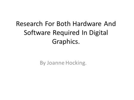 Research For Both Hardware And Software Required In Digital Graphics. By Joanne Hocking.