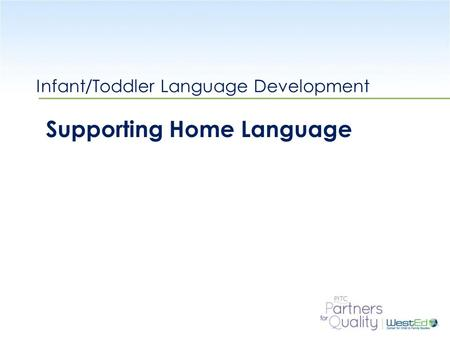 WestEd.org Infant/Toddler Language Development Supporting Home Language.