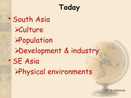 © T. M. Whitmore Today South Asia  Culture  Population  Development & industry SE Asia  Physical environments.