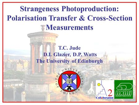 T.C. Jude D.I. Glazier, D.P. Watts The University of Edinburgh Strangeness Photoproduction: Polarisation Transfer & Cross-Section Measurements.