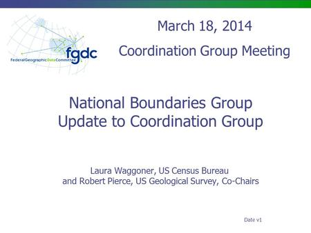 National Boundaries Group Update to Coordination Group Laura Waggoner, US Census Bureau and Robert Pierce, US Geological Survey, Co-Chairs March 18, 2014.