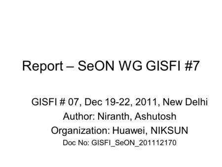 Report – SeON WG GISFI #7 GISFI # 07, Dec 19-22, 2011, New Delhi Author: Niranth, Ashutosh Organization: Huawei, NIKSUN Doc No: GISFI_SeON_201112170.