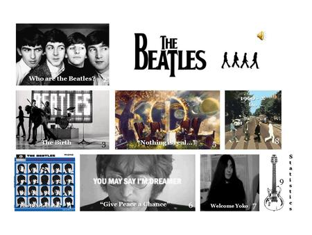 "2 3 4 5 6 9 8 Who are the Beatles? The Birth The Beatlemania ""Nothing is real…"" ""Give Peace a Chance"" 7 Welcome Yoko 1960 - ∞ bio StatisticsStatisticsStatisticsStatistics."