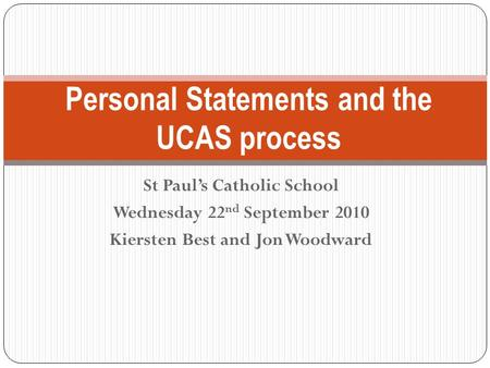 St Paul's Catholic School Wednesday 22 nd September 2010 Kiersten Best and Jon Woodward Personal Statements and the UCAS process.