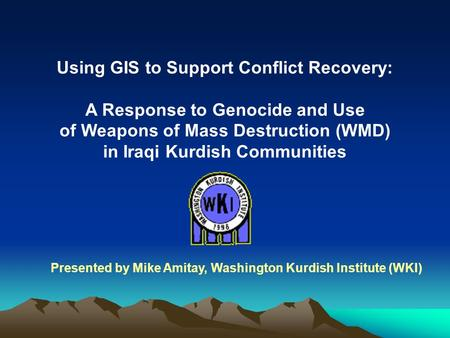 Using GIS to Support Conflict Recovery: A Response to Genocide and Use <strong>of</strong> <strong>Weapons</strong> <strong>of</strong> <strong>Mass</strong> <strong>Destruction</strong> (WMD) in Iraqi Kurdish Communities Presented by Mike.