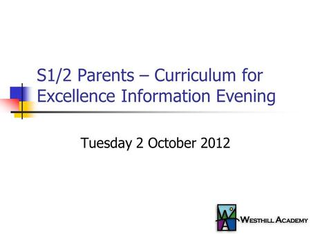 S1/2 Parents – Curriculum for Excellence Information Evening Tuesday 2 October 2012.