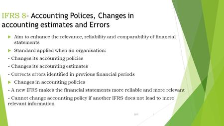 20151 IFRS 8 – Accounting Polices, Changes in accounting estimates and Errors  Aim to enhance the relevance, reliability and comparability of financial.