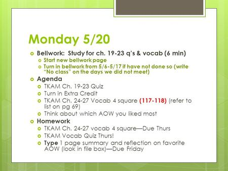"Monday 5/20  Bellwork: Study for ch. 19-23 q's & vocab (6 min)  Start new bellwork page  Turn in bellwork from 5/6-5/17 if have not done so (write ""No."