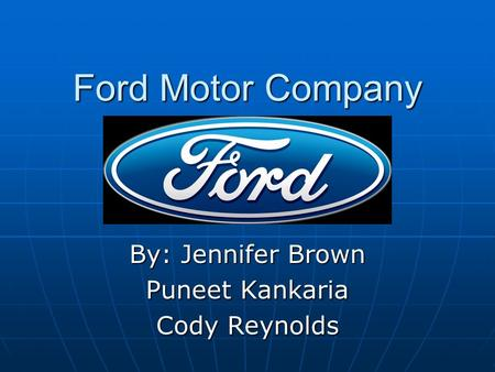 Ford Motor Company By: Jennifer Brown Puneet Kankaria Cody Reynolds.