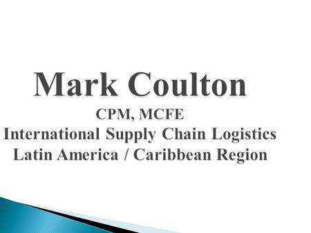 Mark Coulton CPM, MCFE International Supply Chain Logistics Latin America / Caribbean Region.