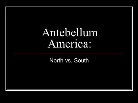 Antebellum America: North vs. South.