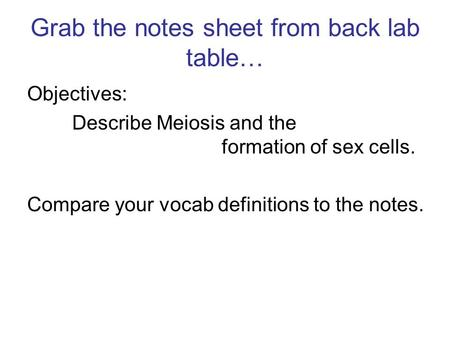 Grab the notes sheet from back lab table… Objectives: Describe Meiosis and the formation of sex cells. Compare your vocab definitions to the notes.