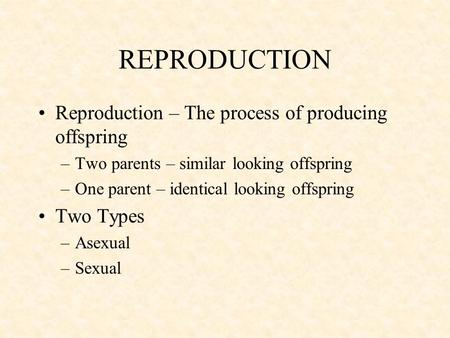 REPRODUCTION Reproduction – The process of producing offspring