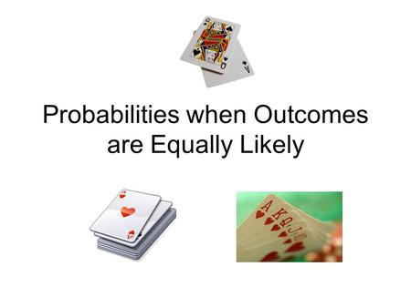 Probabilities when Outcomes are Equally Likely. Math Message Which phrase – Extremely likely 50-50 chance, or Very Unlikely best describes the chance.