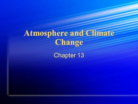 Atmosphere and Climate Change Chapter 13. Essential Questions What is a climate and what naturally promotes climate change? What is a climate and what.