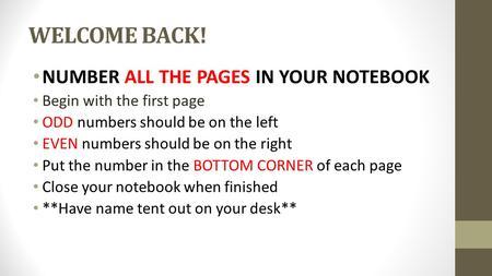 WELCOME BACK! NUMBER ALL THE PAGES IN YOUR NOTEBOOK Begin with the first page ODD numbers should be on the left EVEN numbers should be on the right Put.