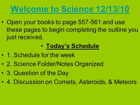 Welcome to Science 12/13/10 Open your books to page 557-561 and use these pages to begin completing the outline you just received. Today's Schedule 1.
