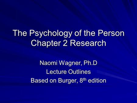 The Psychology of the Person Chapter 2 Research Naomi Wagner, Ph.D Lecture Outlines Based on Burger, 8 th edition.