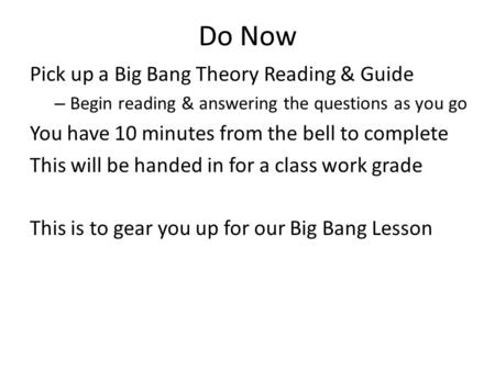 Do Now Pick up a Big Bang Theory Reading & Guide – Begin reading & answering the questions as you go You have 10 minutes from the bell to complete This.