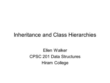 Inheritance and Class Hierarchies Ellen Walker CPSC 201 Data Structures Hiram College.