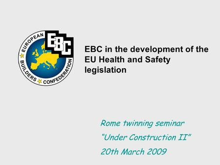 "EBC in the development of the EU Health and Safety legislation Rome twinning seminar ""Under Construction II"" 20th March 2009."