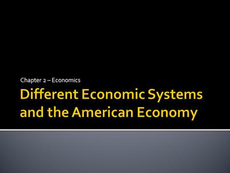 Chapter 2 – Economics.  Four different types of economic systems have evolved throughout history as cultures, societies, and nations have struggled with.