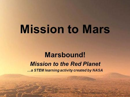 <strong>Mission</strong> <strong>to</strong> <strong>Mars</strong> Marsbound! <strong>Mission</strong> <strong>to</strong> the Red Planet …a STEM learning activity created by NASA.