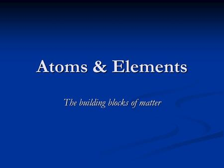 <strong>Atoms</strong> & Elements The building blocks <strong>of</strong> matter. Early <strong>Atomic</strong> <strong>History</strong> There have been many different theories, reflecting different times and cultures,