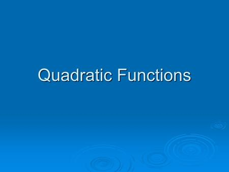 Quadratic Functions. Definition of a Quadratic Function  A quadratic function is defined as: f(x) = ax² + bx + c where a, b and c are real numbers and.