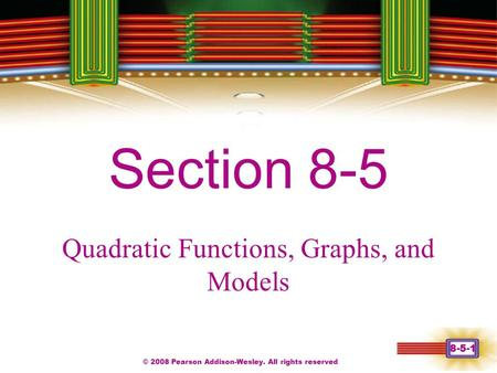 © 2008 Pearson Addison-Wesley. All rights reserved 8-5-1 Chapter 1 Section 8-5 Quadratic Functions, Graphs, and Models.