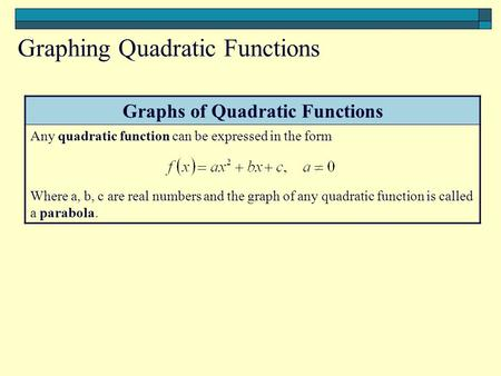 Graphs of Quadratic Functions Any quadratic function can be expressed in the form Where a, b, c are real numbers and the graph of any quadratic function.