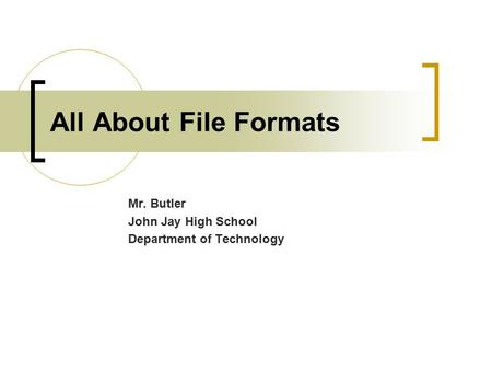 All About File Formats Mr. Butler John Jay High School Department of Technology.
