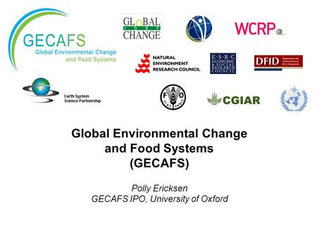 Global Environmental Change and Food Systems (GECAFS) Polly Ericksen GECAFS IPO, University of Oxford.
