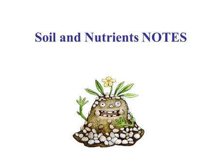 Soil and Nutrients NOTES I. Soil: A. Formation: Unless soil is transported, weathering and time break down parent rock and humus (organic material).