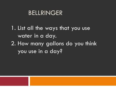 BELLRINGER 1.List all the ways that you use water in a day. 2.How many gallons do you think you use in a day?