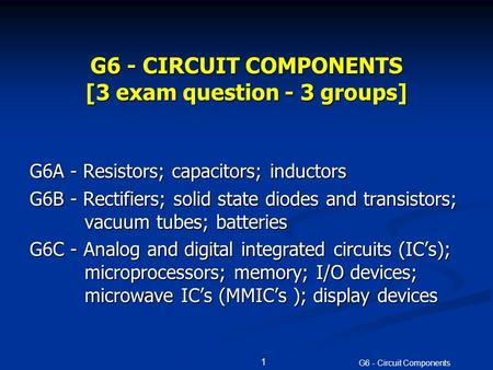G6 - <strong>Circuit</strong> Components 1 G6 - <strong>CIRCUIT</strong> COMPONENTS [3 exam question - 3 groups] G6A - Resistors; capacitors; inductors G6B - Rectifiers; solid state <strong>diodes</strong>.