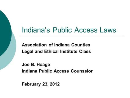 Indiana's Public Access Laws Association of Indiana Counties Legal and Ethical Institute Class Joe B. Hoage Indiana Public Access Counselor February 23,